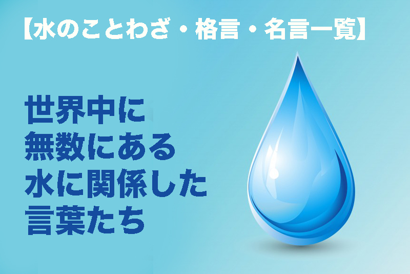 【水のことわざ・格言・名言一覧】世界中に無数にある水に関係した言葉