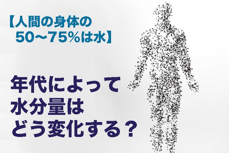 【人間の身体の50〜75%は水】年代によって水分量はどう変化するのか?