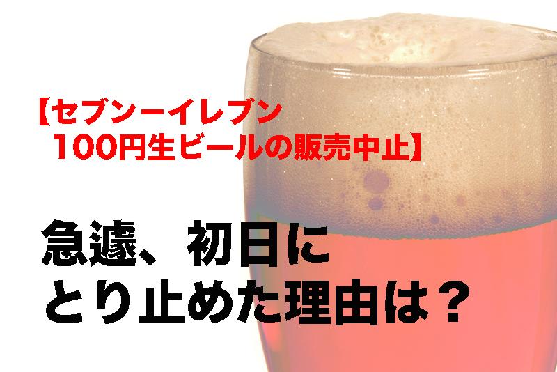 【セブン-イレブンが100円生ビールの販売中止】急遽初日にとり止めた理由は?