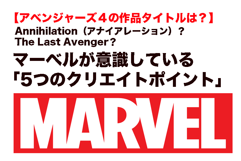 【アベンジャーズ4のタイトル】Annihilation(アナイアレーション)? マーベルが意識している「5つのクリエイトポイント」