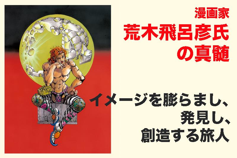 【漫画家・荒木飛呂彦氏の真髄】イメージを膨らまし、発見し、創造する旅人