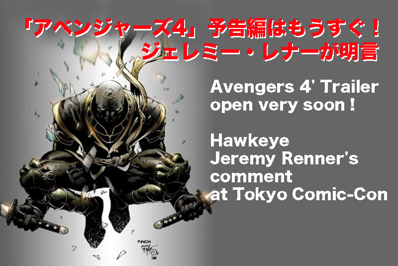 【Avengers 4' Trailer/open very soon!】Hawkeye Jeremy Renner's comment at Tokyo Comic-Con