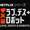 Netflixが製作・配信している『ラブ、デス&ロボット(Love,Death & Robots)』が大人気!創造の王道は「物語を作る→見せる」