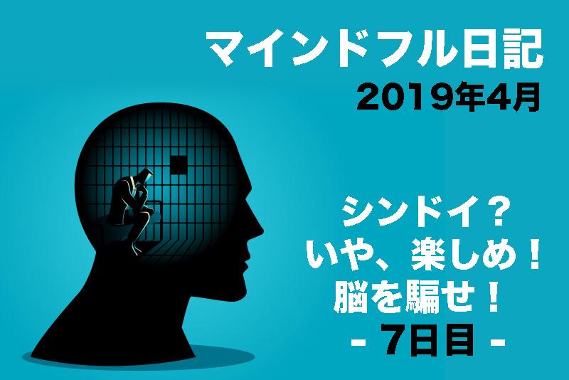 【マインドフル日記/シンドイ? いや、楽しめ! 脳を騙せ! | 2019年4月版(7日目)