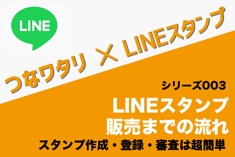 【LINEスタンプ販売までの流れ】スタンプ作成・登録・審査は超簡単|つなワタリ×LINEスタンプ