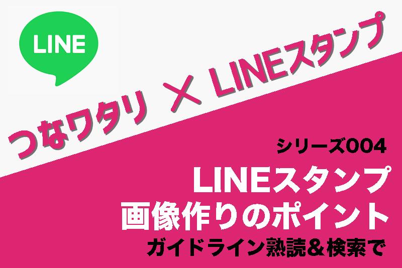 【LINEスタンプ画像作りのポイント】ガイドライン熟読&検索で|つなワタリ×LINEスタンプ