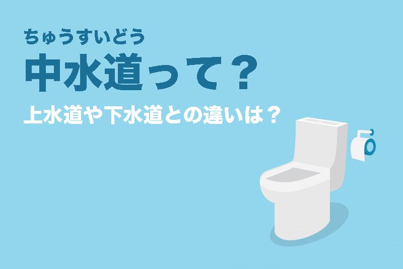 【中水道(ちゅうすいどう)って?】上水道や下水道との違いは?