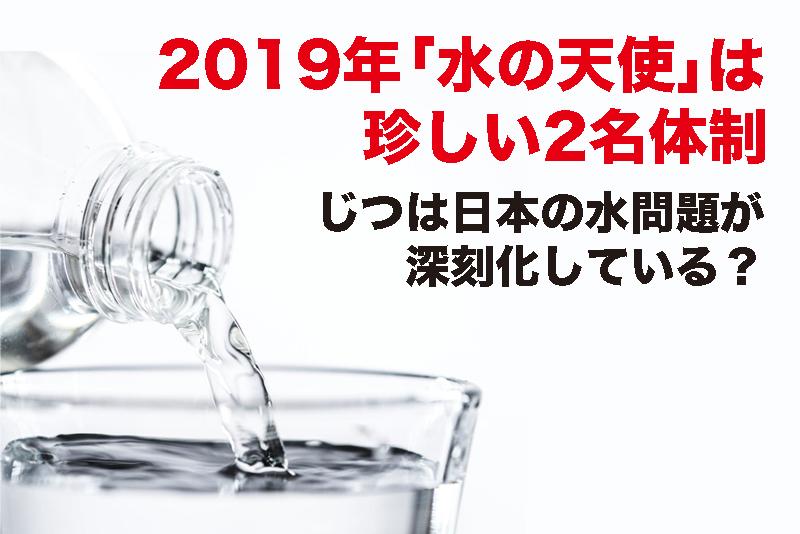 【2019年「水の天使」は2名体制】日本の水問題が深刻化している?